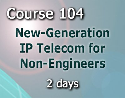 Course 104 New-Generation IP Telecom for Non­Engineers