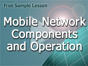 Course V6 Free Lesson: Mobile Network Components and Operation